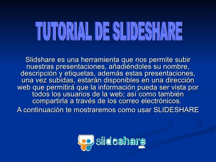 Slidshare es una herramienta que nos permite subir nuestras presentaciones, añadiéndoles su nombre, descripción y etiqueta...