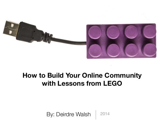 By: Deirdre Walsh 2014 How to Build Your Online Community with Lessons from LEGO