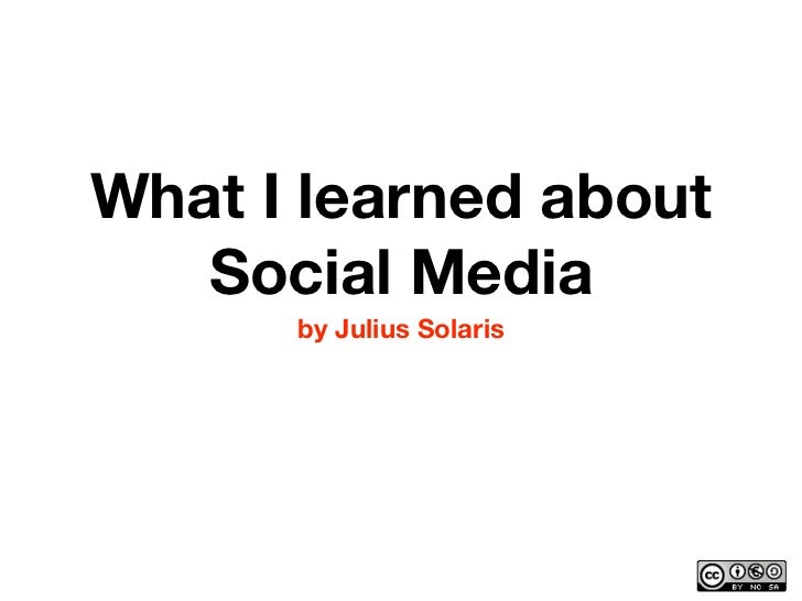 What I learned about    Social Media       by Julius Solaris