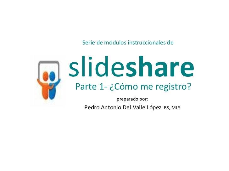 preparado por: Pedro Antonio Del - Valle - López ; BS, MLS slide share Serie de módulos instruccionales de Parte 1- ¿Cómo ...