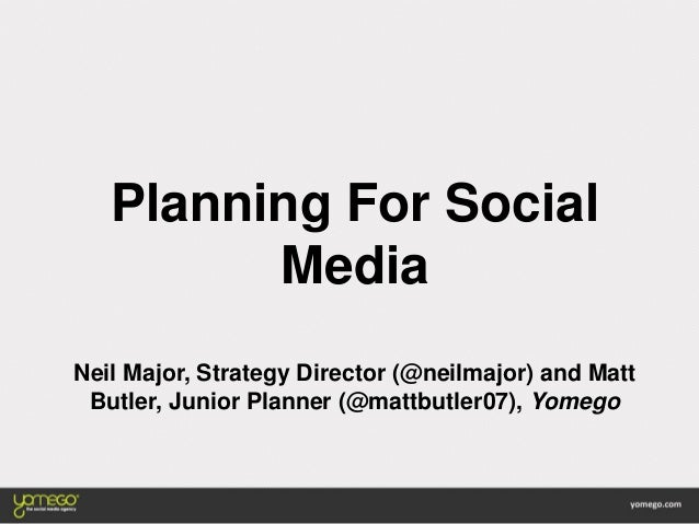 Planning For Social Media Neil Major, Strategy Director (@neilmajor) and Matt Butler, Junior Planner (@mattbutler07), Yome...
