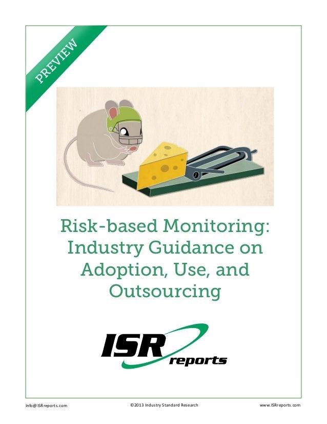 Risk-based Monitoring:Industry Guidance onAdoption, Use, andOutsourcingInfo@ISRreports.com ©2013 Industry Standar...