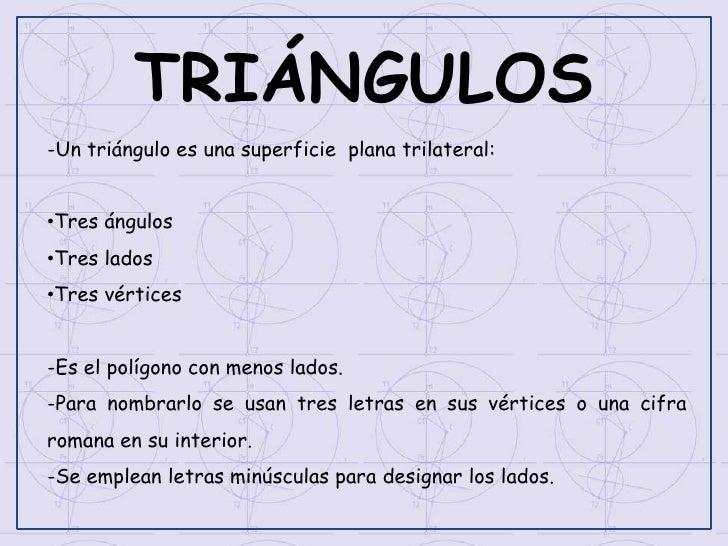 TRIÁNGULOS-Un triángulo es una superficie plana trilateral:•Tres ángulos•Tres lados•Tres vértices-Es el polígono con menos...