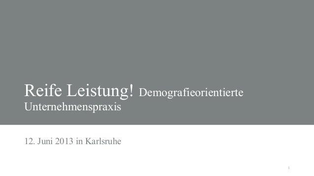 1Reife Leistung! DemografieorientierteUnternehmenspraxis12. Juni 2013 in Karlsruhe