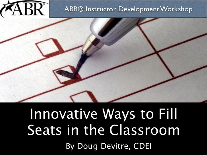 ABR® Instructor Development Workshop     Innovative Ways to Fill Seats in the Classroom      By Doug Devitre, CDEI