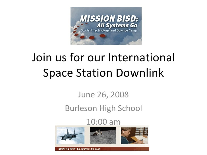 Join us for our International Space Station Downlink June 26, 2008 Burleson High School 10:00 am