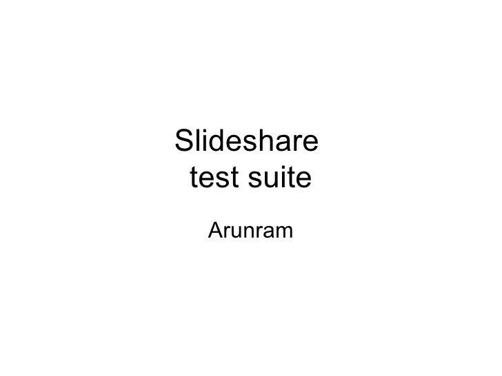 Slideshare  test suite Arunram