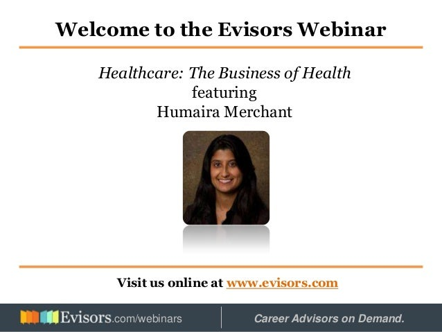 Welcome to the Evisors Webinar Visit us online at www.evisors.com Healthcare: The Business of Health featuring Humaira Mer...