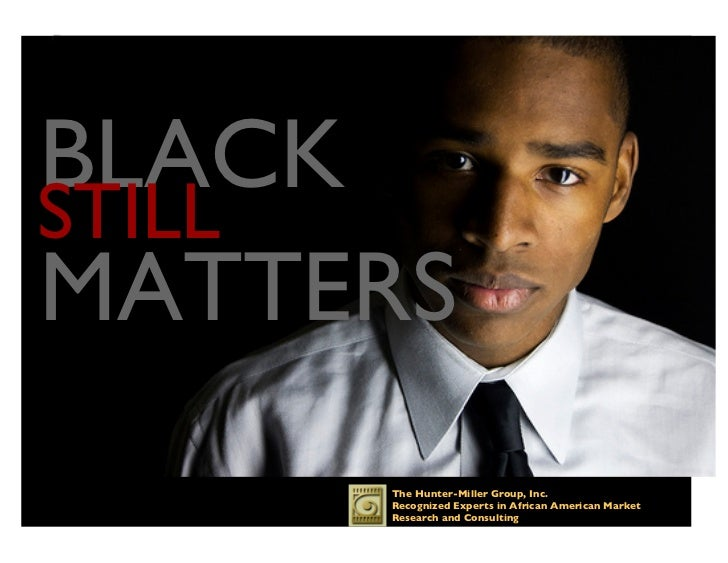 BLACK STILLMATTERS       The Hunter-Miller Group, Inc.       Recognized Experts in African American Market       Resear...