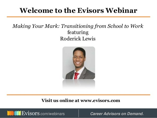 Welcome to the Evisors Webinar Visit us online at www.evisors.com Making Your Mark: Transitioning from School to Work feat...