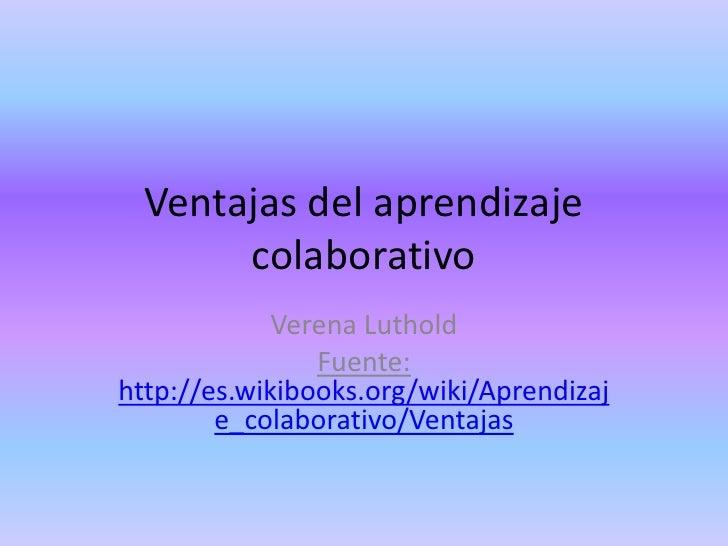 Ventajas del aprendizaje       colaborativo             Verena Luthold                Fuente:http://es.wikibooks.org/wiki/...