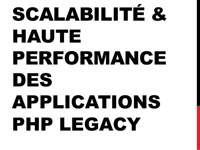 SCALABILITÉ & HAUTE PERFORMANCE DES APPLICATIONS PHP LEGACY