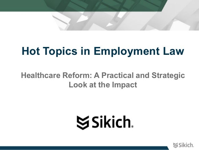 Hot Topics in Employment Law Healthcare Reform: A Practical and Strategic Look at the Impact