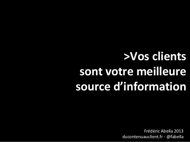 >Vos clients sont votre meilleuresource d'information                 Frédéric Abella 2013        ducontenuauclient.fr - @...