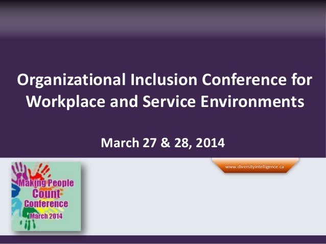 Organizational Inclusion Conference for Workplace and Service Environments March 27 & 28, 2014 www.diversityintelligence.c...