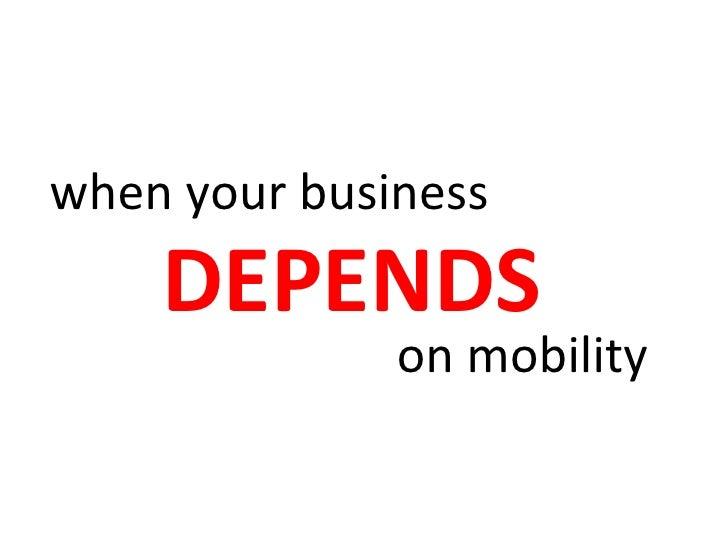<ul><li>when your business </li></ul>DEPENDS on mobility