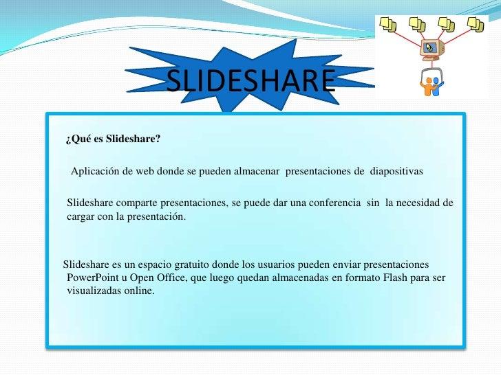 SLIDESHARE<br />     ¿Qué es Slideshare?<br />       Aplicación de web donde se pueden almacenar  presentaciones de  diapo...