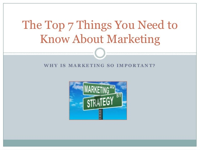 W H Y I S M A R K E T I N G S O I M P O R T A N T ? The Top 7 Things You Need to Know About Marketing