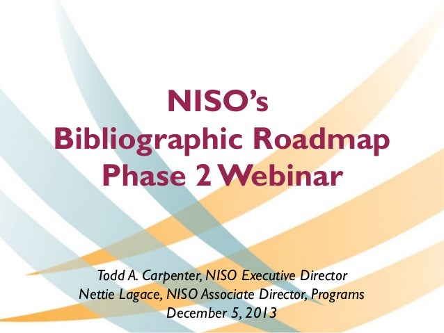 NISO's Bibliographic Roadmap Phase 2 Webinar Todd A. Carpenter, NISO Executive Director Nettie Lagace, NISO Associate Dire...