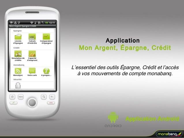 Application Androïd L'essentiel des outils Épargne, Crédit et l'accès à vos mouvements de compte monabanq. Application Mon...
