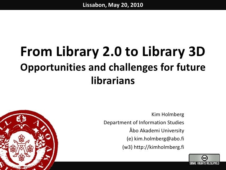 Lissabon, May 20, 2010<br />From Library 2.0 to Library 3D Opportunities and challenges for future librarians<br />Kim Hol...