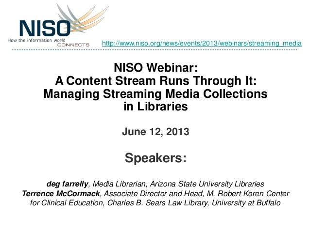 NISO Webinar:A Content Stream Runs Through It:Managing Streaming Media Collectionsin LibrariesJune 12, 2013Speakers:deg fa...