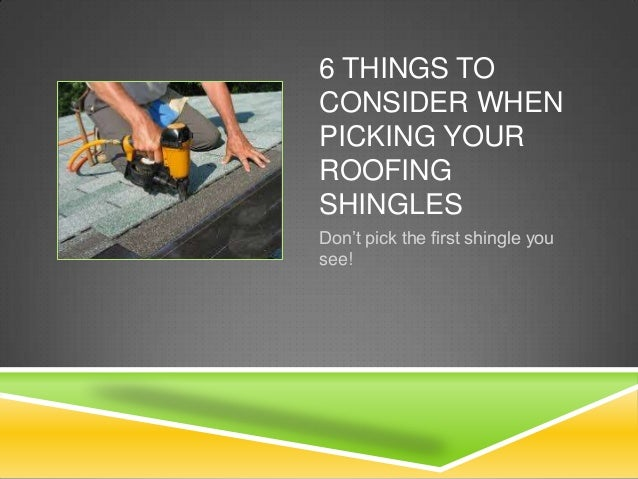 6 THINGS TO CONSIDER WHEN PICKING YOUR ROOFING SHINGLES Don't pick the first shingle you see!