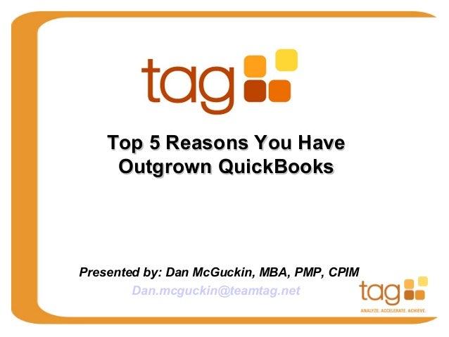 Top 5 Reasons You Have Outgrown QuickBooks  Presented by: Dan McGuckin, MBA, PMP, CPIM Dan.mcguckin@teamtag.net
