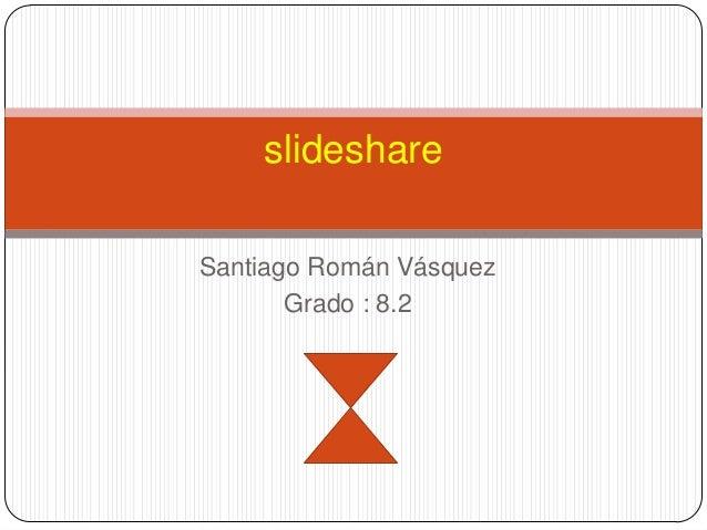 slideshareSantiago Román Vásquez       Grado : 8.2