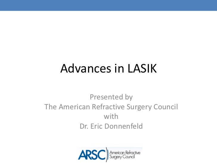 Advances in LASIK             Presented byThe American Refractive Surgery Council                  with         Dr. Eric D...
