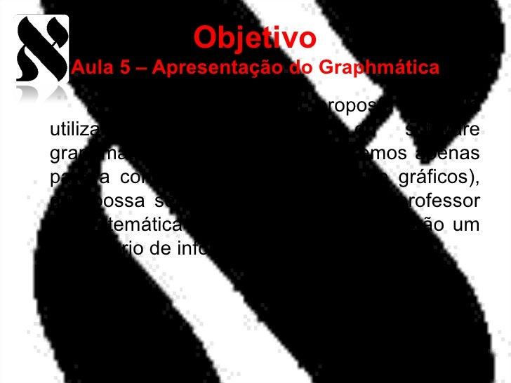 Objetivo  Aula 5 – Apresentação do Graphmática      א    Desenvolver uma proposta de aulautilizando alguns recursos do s...