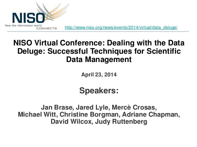 NISO Virtual Conference: Dealing with the Data Deluge: Successful Techniques for Scientific Data Management April 23, 2014...