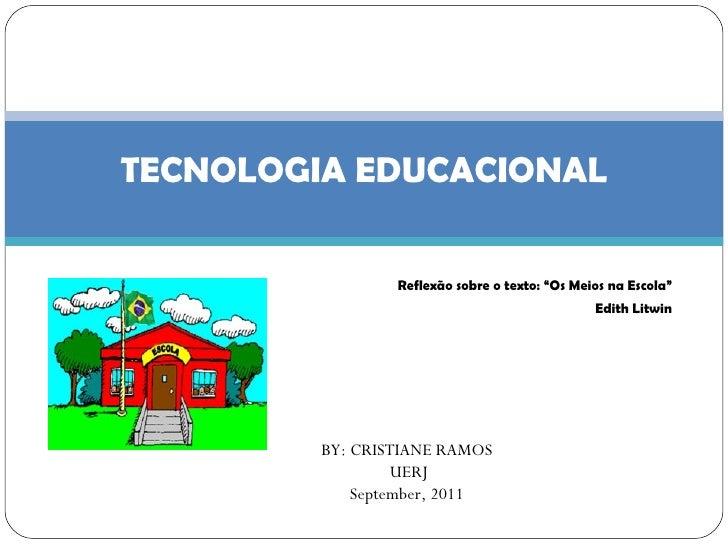 "Reflexão sobre o texto: ""Os Meios na Escola"" Edith Litwin TECNOLOGIA EDUCACIONAL BY: CRISTIANE RAMOS UERJ September, 2011"