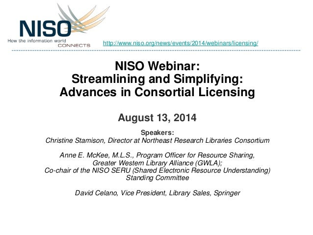 NISO Webinar: Streamlining and Simplifying: Advances in Consortial Licensing August 13, 2014 Speakers: Christine Stamison,...