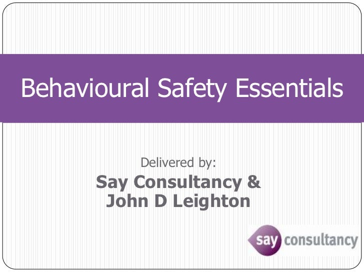 Behavioural Safety Essentials<br />Delivered by:<br />Say Consultancy &John D Leighton<br />