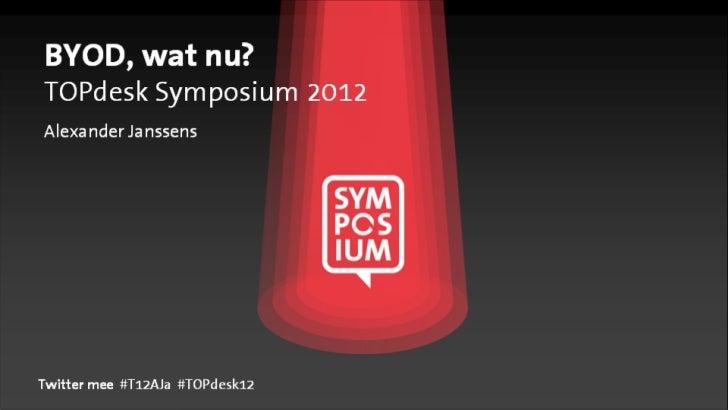 BYOD, wat nu?TOPdesk Symposium 2012Alexander JanssensTwitter mee #T12AJa #TOPdesk12
