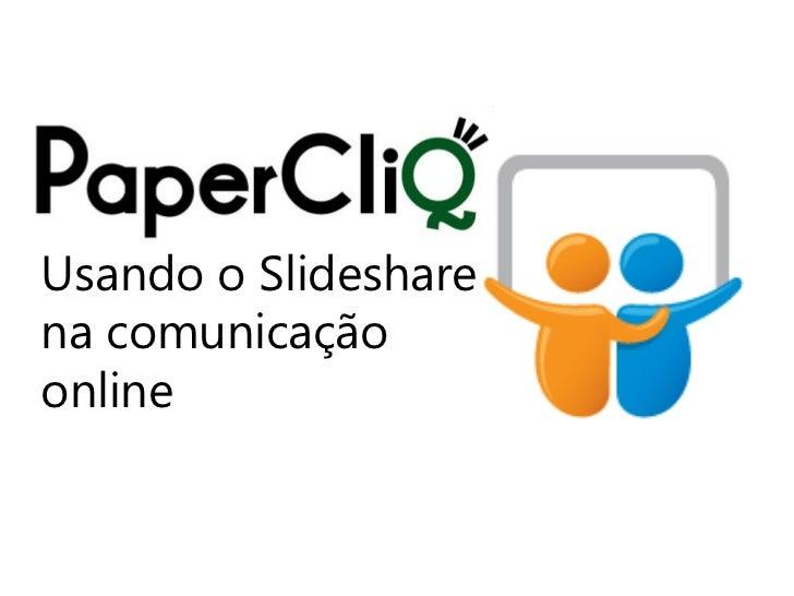 Usando o SlideShare na comunicação online