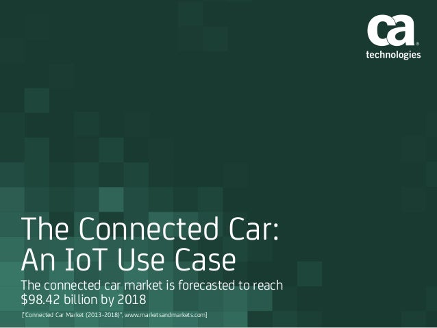 "The Connected Car: An IoT Use Case The connected car market is forecasted to reach $98.42 billion by 2018 [""Connected Car ..."