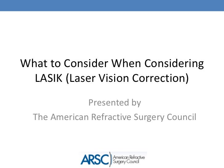 What to Consider When Considering LASIK (Laser Vision Correction)<br />Presented by <br />The American Refractive Surgery ...
