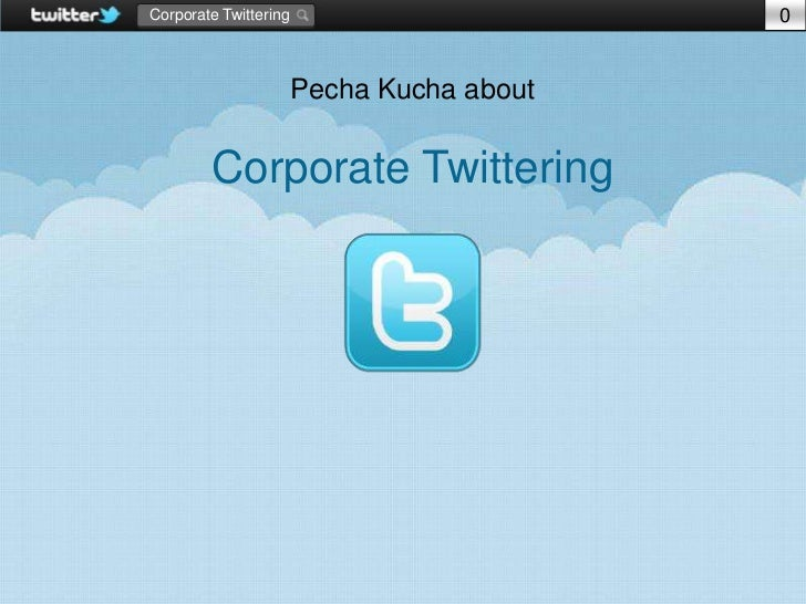 Corporate Twittering                       0                       Pecha Kucha about        Corporate Twittering