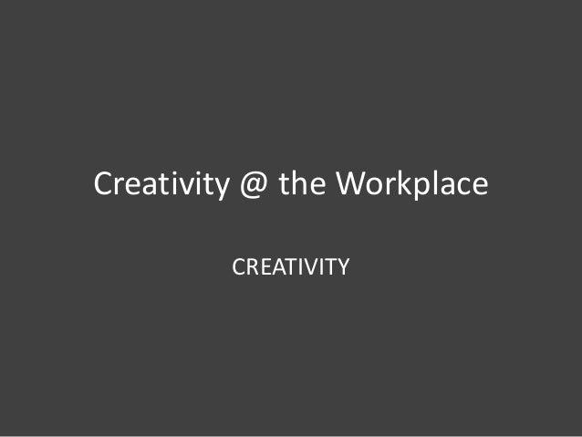 Creativity @ the Workplace CREATIVITY