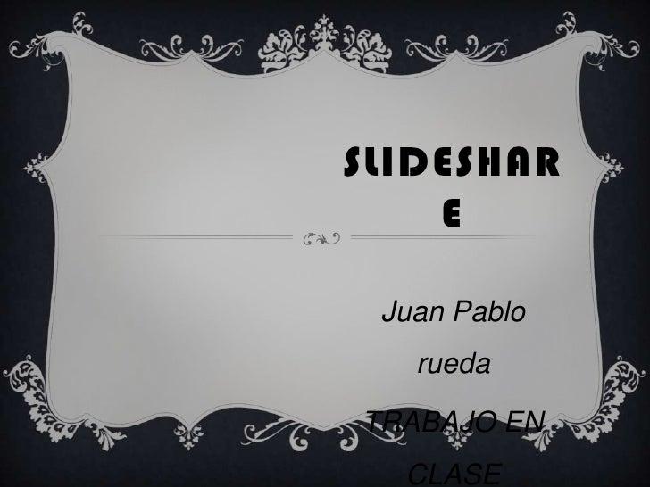 SLIDESHAR    E Juan Pablo   ruedaTRABAJO EN  CLASE