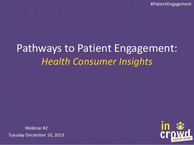 #PatientEngagement  Pathways to Patient Engagement: Health Consumer Insights  Webinar #2 Tuesday December 10, 2013