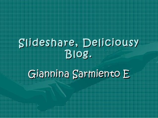Slideshare, Deliciousy        Blog. Giannina Sarmiento E