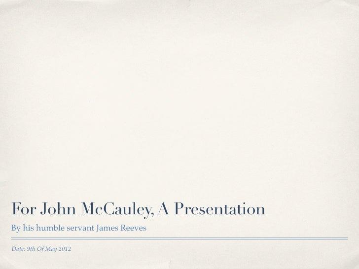 For John McCauley, A PresentationBy his humble servant James ReevesDate: 9th Of May 2012