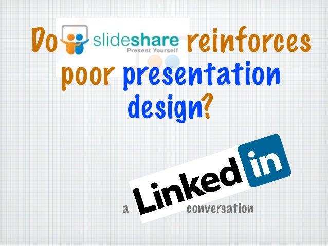 Do reinforces poor presentation design? a conversation