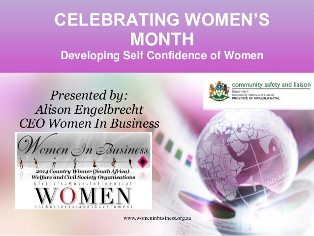 CELEBRATING WOMEN'S MONTH Developing Self Confidence of Women www.womeninbusiness.org.za Presented by: Alison Engelbrecht ...