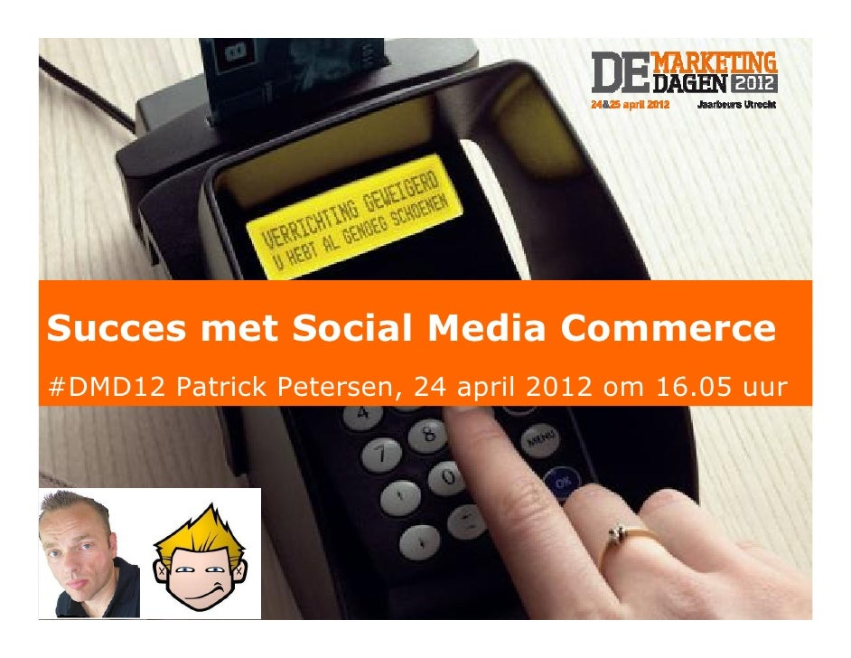 Succes met Social Media Commerce#DMD12 Patrick Petersen, 24 april 2012 om 16.05 uur     Patrick Petersen – De MarketingDag...