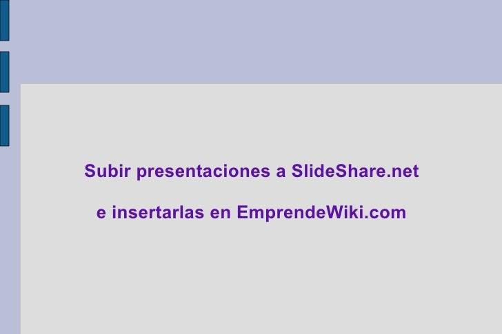 Subir presentaciones a SlideShare.net   e insertarlas en EmprendeWiki.com