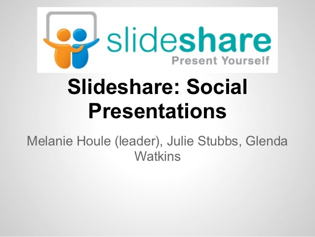 Slideshare: Social        PresentationsMelanie Houle (leader), Julie Stubbs, Glenda                  Watkins